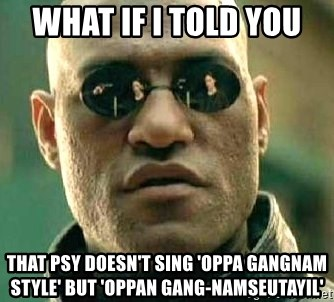 What if I told you / Matrix Morpheus - WHAT IF I TOLD YOU  THAT PSY DOESN'T SING 'OPPA GANGNAM STYLE' BUT 'Oppan gang-namseutayil'