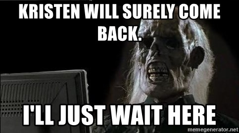 OP will surely deliver skeleton - Kristen will surely come back. I'll just wait here