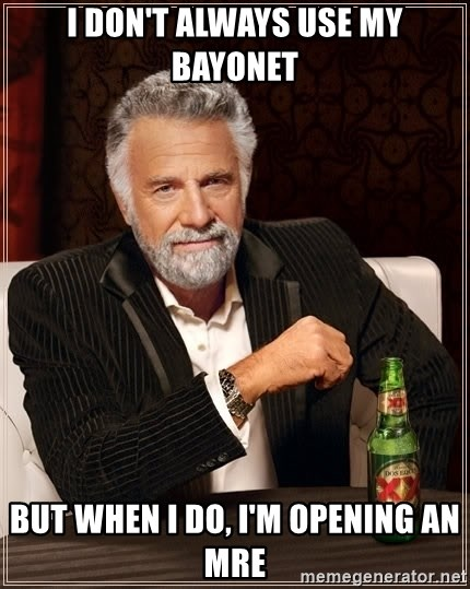 Dos Equis Man - I don't always use my bayonet but when i do, i'm opening an mre