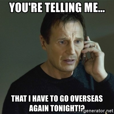 I don't know who you are... - You're telling me... THat i have to go overseas again tonight!?