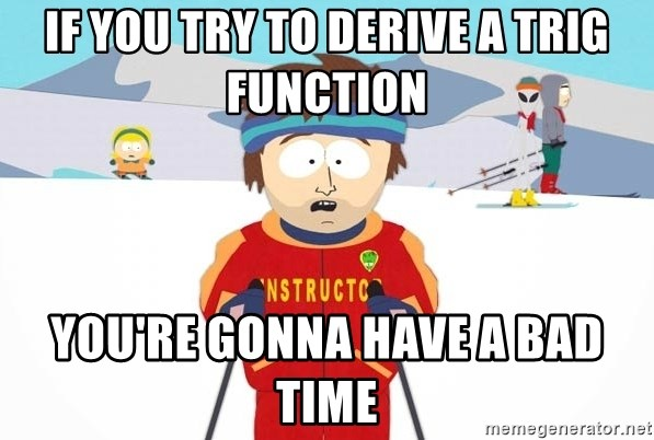 You're gonna have a bad time - if you try to derive a trig function you're gonna have a bad time