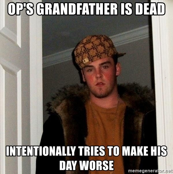 Scumbag Steve - Op's grandfather is dead Intentionally tries to make his day worse