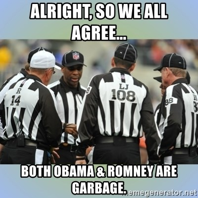 NFL Ref Meeting - Alright, so we all agree... both obama & romney are garbage.