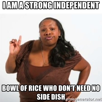 strong independent black woman asdfghjkl - I AM A STRONG INDEPENDENT bowl of rice who don't need no side dish