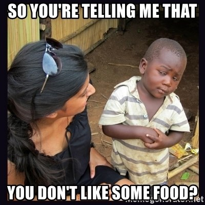 Skeptical third-world kid - SO YOU'RE TELLING ME THAT YOU DON'T LIKE SOME FOOD?