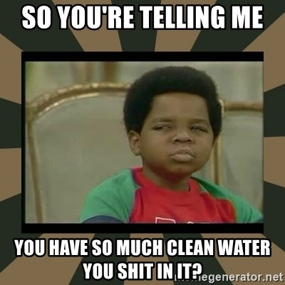 What you talkin' bout Willis  - So you're telling me  you have so much clean water you shit in it?