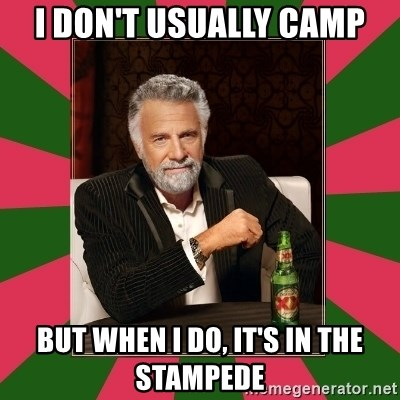 i dont usually - i don't usually camp but when I do, it's in the stampede