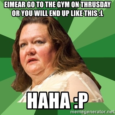 Dumb Whore Gina Rinehart - eimear go to the gym on thrusday or you will end up like this :L haha :P