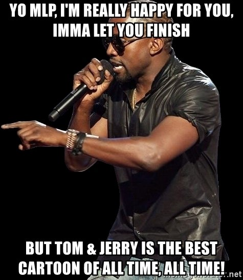 Yo MLP, I'm really happy for you, Imma let you finish but