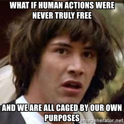 What if human actions were never truly free and we are all caged by our own  purposes - Conspiracy Keanu   Meme Generator
