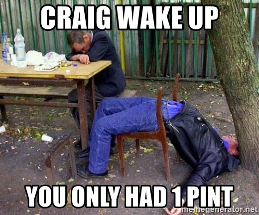 drunk - CRAIG WAKE UP YOU ONLY HAD 1 PINT