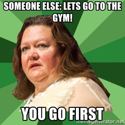 Dumb Whore Gina Rinehart - Someone else: Lets go to the gym! You go first