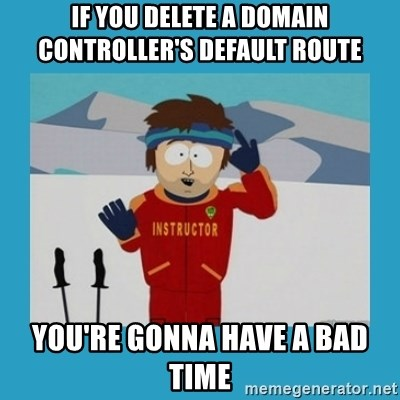 you're gonna have a bad time guy - If you delete A Domain controller's default route you're gonna have a bad time