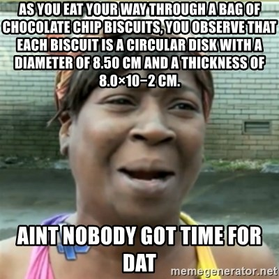 Ain't Nobody got time fo that - As you eat your way through a bag of chocolate chip biscuits, you observe that each biscuit is a circular disk with a diameter of 8.50 cm and a thickness of 8.0×10−2 cm. Aint nobody got time for dat