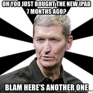 Tim Cook Time - oH YOU JUST BOUGHT THE NEW IPAD 7 MONTHS AGO? BLAM HERE'S ANOTHER ONE