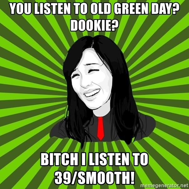 green fan - YOU LISTEN TO OLD GREEN DAY? DOOKIE? BITCH I LISTEN TO 39/SMOOTH!