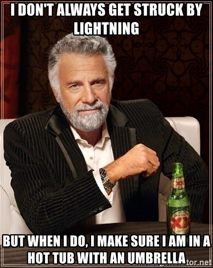 Dos Equis Guy gives advice - I don't always get struck by lightning But when I do, I make sure I am in a hot tub with an umbrella
