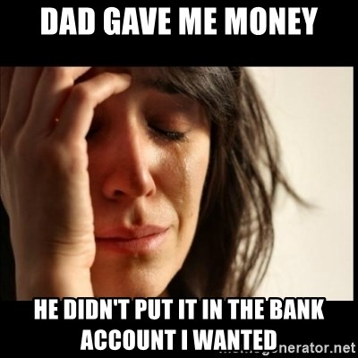First World Problems - dad gave me money he didn't put it in the bank account i wanted