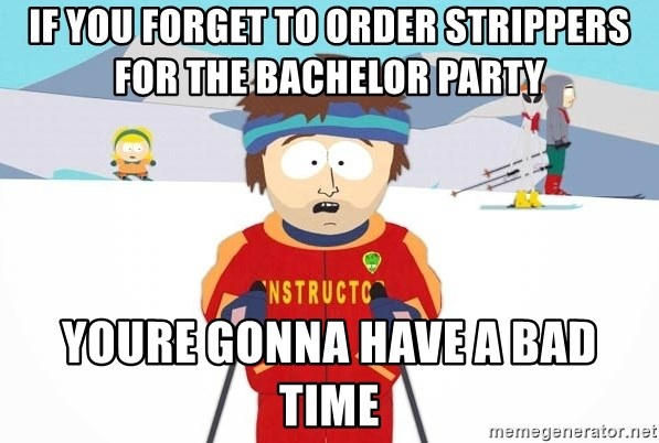 You're gonna have a bad time - if you forget to order strippers for the bachelor party youre gonna have a bad time