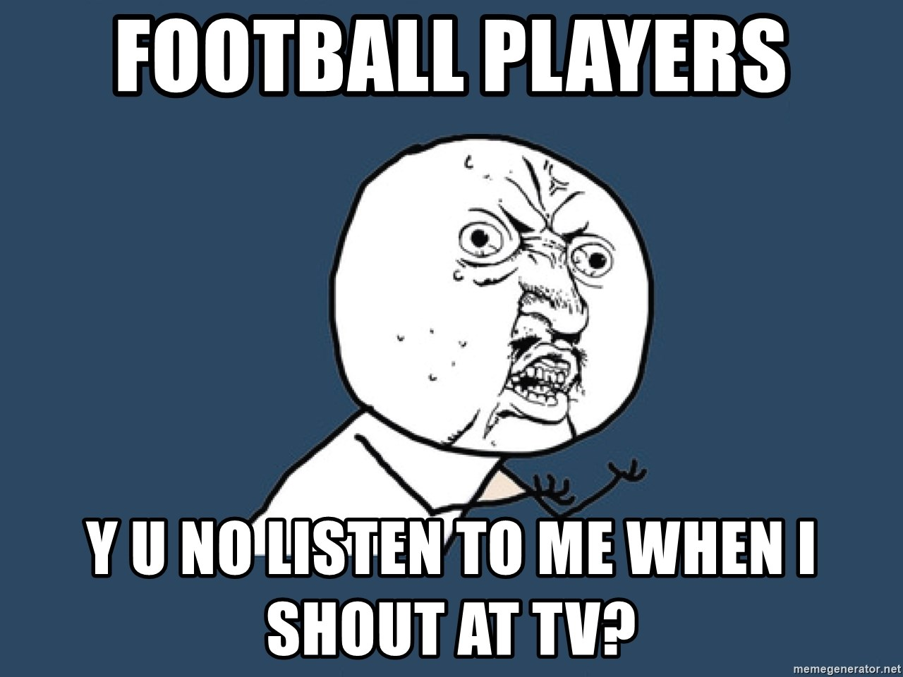 Y U No - football players y u no listen to me when i shout at tv?