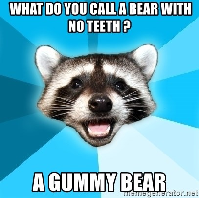Lame Pun Coon -  What do you call a bear with no teeth ? A gummy bear