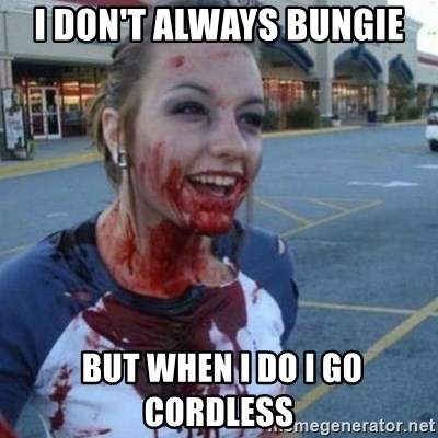 Scary Nympho - I don't always bungie  But when I do I go cordless