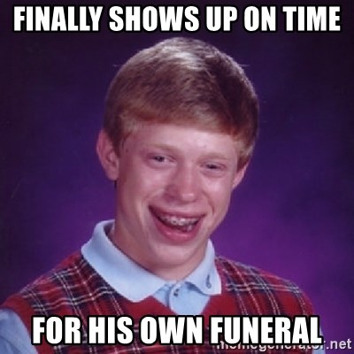 Bad Luck Brian - finally shows up on time for his own funeral
