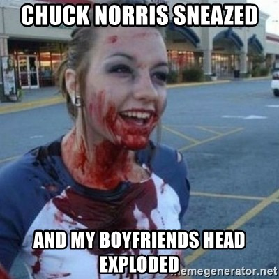 Scary Nympho - Chuck norris Sneazed and my boyfriends head exploded