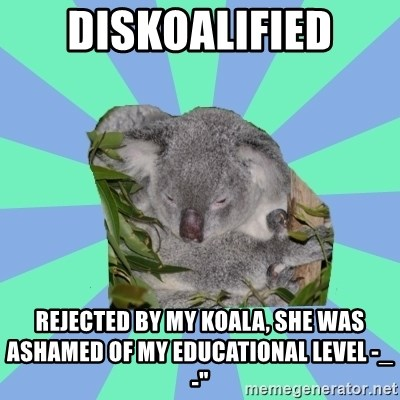 Clinically Depressed Koala - Diskoalified Rejected by my koala, she was ASHAMED of my educational level -_-""