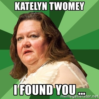Dumb Whore Gina Rinehart - KATELYN TWOMEY I FOUND YOU ...