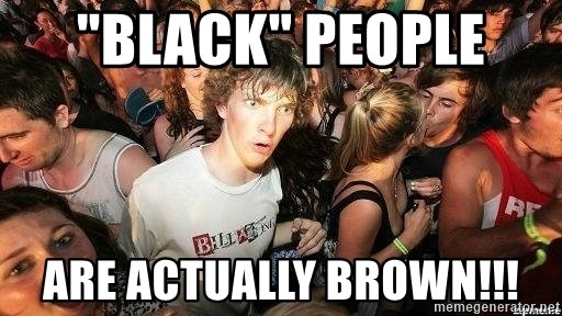 "-Sudden Clarity Clarence - ""black"" people  are actually brown!!!"