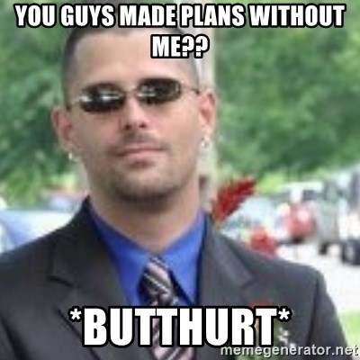 ButtHurt Sean - you guys made plans without me?? *butthurt*