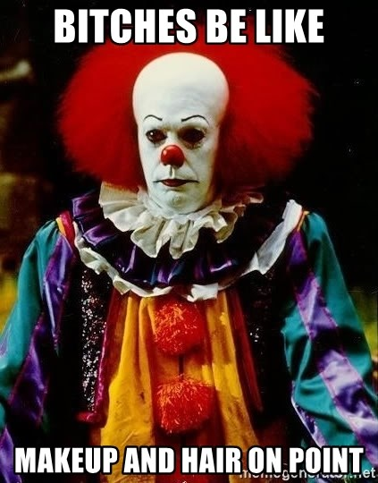 it clown stephen king - Bitches be like MAKEUP and hair on point