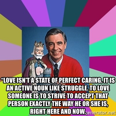 """mr rogers  - """"Love isn't a state of perfect caring. It is an active noun like struggle. To love someone is to strive to accept that person exactly the way he or she is, right here and now."""