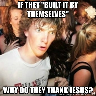 "sudden realization guy - If they ""built it by themselves"" why do they thank jesus?"