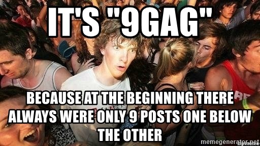 "-Sudden Clarity Clarence - IT'S ""9GAG"" BECAUSE AT THE BEGINNING THERE ALWAYS WERE ONLY 9 POSTS ONE BELOW THE OTHER"