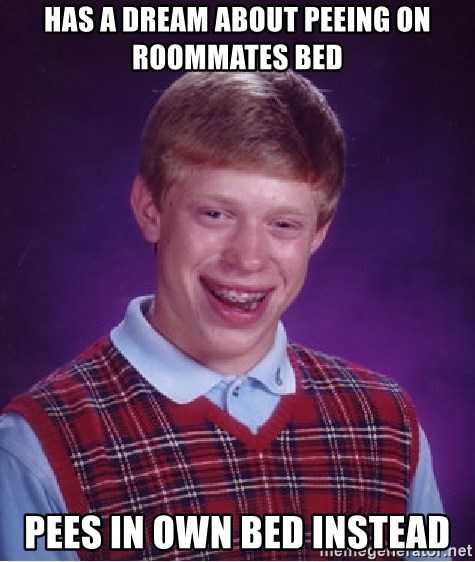 Bad Luck Brian - has a dream about peeing on roommates bed pees in own bed instead