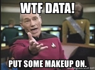 Picard Wtf - WTF data! put some makeup on.