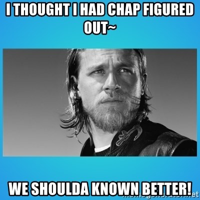 Jax Teller - I thought I had Chap figured out~ We shoulda known better!