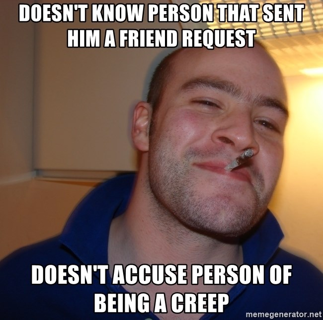 Good Guy Greg - doesn't know person that sent him a friend request doesn't accuse person of being a creep
