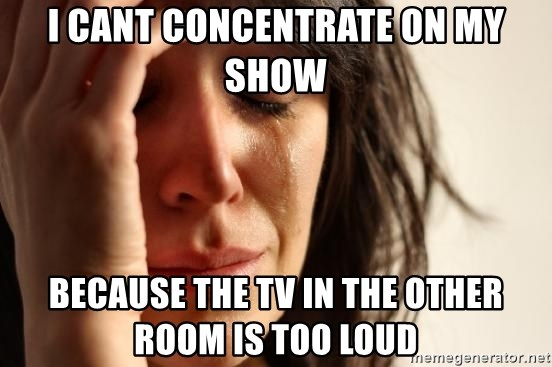 First World Problems - I cant concentrate on my show because the tv in the other room is too loud