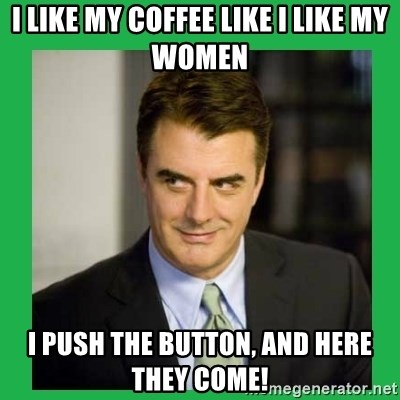 Mr.Big - I like my coffee like I like my women I push the button, and here they come!