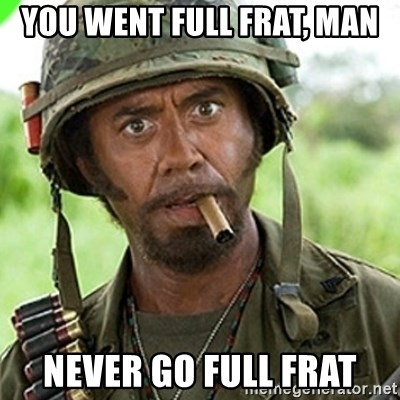 You went full retard man, never go full retard - You went full frat, man never go full frat