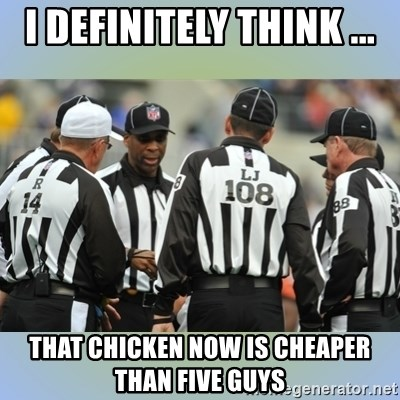 NFL Ref Meeting - I DEFINITELY THINK ... THAT CHICKEN NOW IS CHEAPER THAN FIVE GUYS