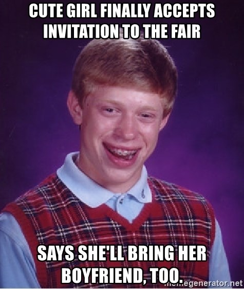 Bad Luck Brian - Cute girl finally accepts invitation to the fair Says she'll bring her boyfriend, too.