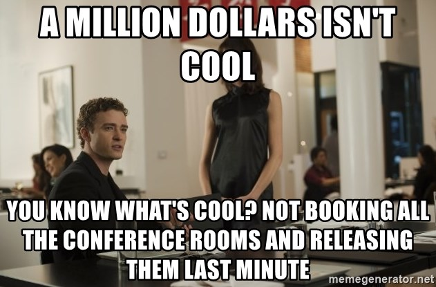 sean parker - a Million dollars isn't cool you know what's cool? Not booking all the conference rooms and releasing them last minute