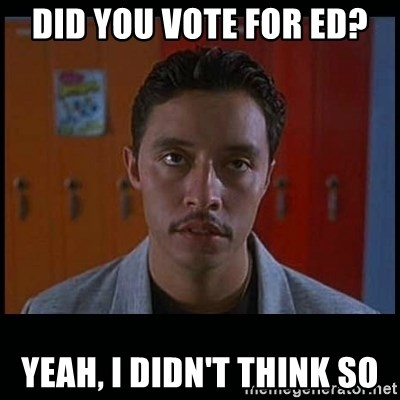 Vote for pedro - DID YOU VOTE FOR ED? YEAH, I DIDN'T THINK SO