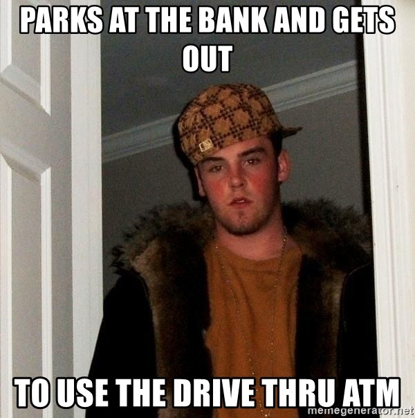 Scumbag Steve - parks at the bank and gets out to use the drive thru atm