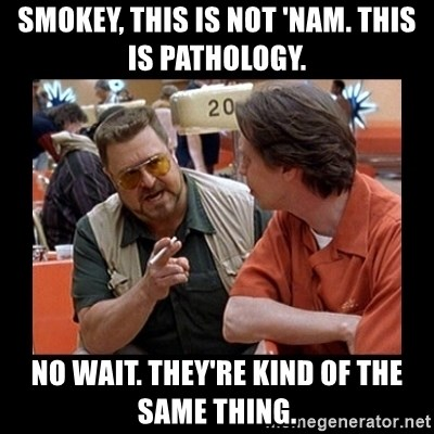 walter sobchak - Smokey, this is not 'nam. This is Pathology. No wait. They're kind of the same thing.