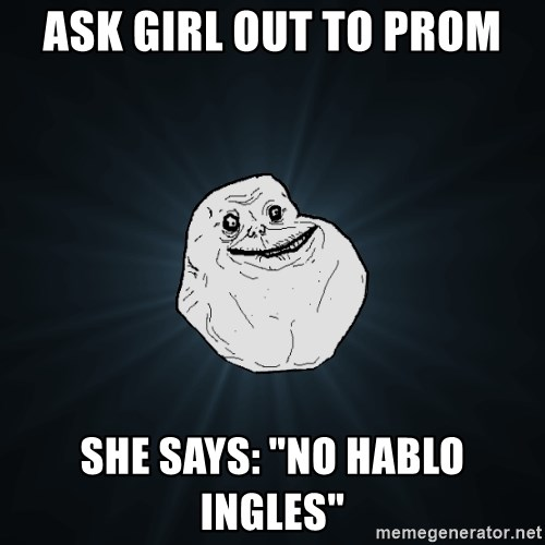 """Forever Alone - ask girl out to prom she says: """"no hablo ingles"""""""